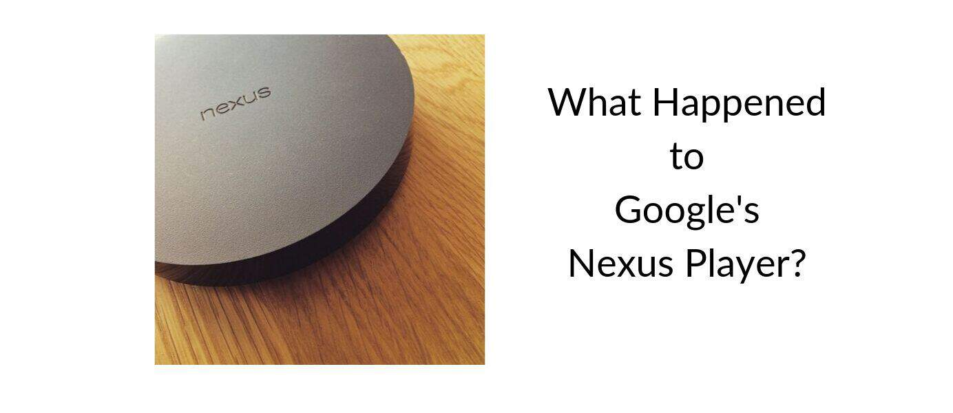What Happened to Google's Nexus Player?